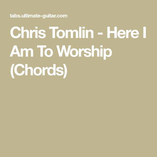 Chris Tomlin - Here I Am To Worship (Chords) | Songs | Pinterest ...