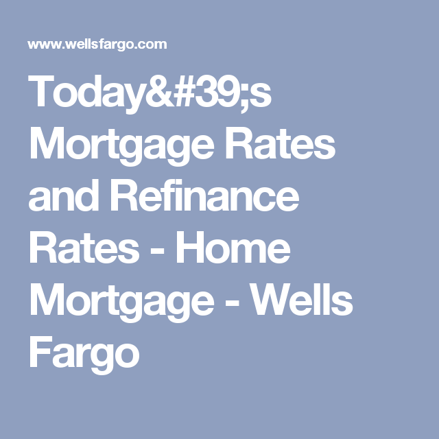 Today S Mortgage Rates And Refinance Rates Home Mortgage Wells Fargo Home Mortgage Mortgage Rates Mortgage