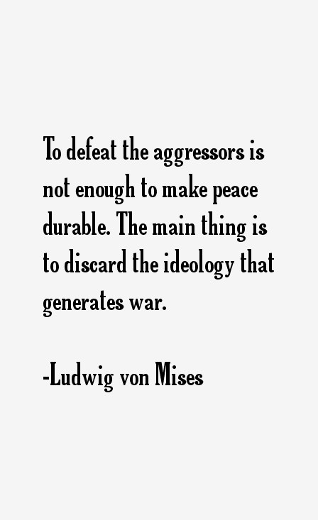 To Defeat The Aggressors Is Not Enough To Make Peace Durable The Main Thing Is To Discard The Ideology That Generates Wa Liberal Quotes Quotes Words Of Wisdom