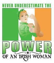 NEVER underestimate the power of an IRISH WOMAN! You have been warned.