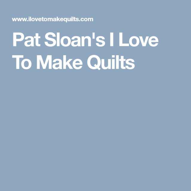 Pat Sloan's I Love To Make Quilts
