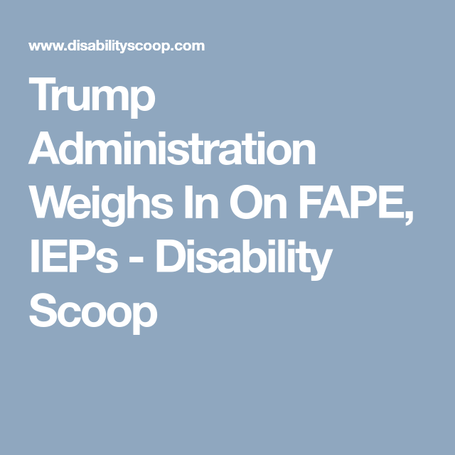 Trump Administration Weighs In On Fape >> Trump Administration Weighs In On Fape Ieps Disability Scoop