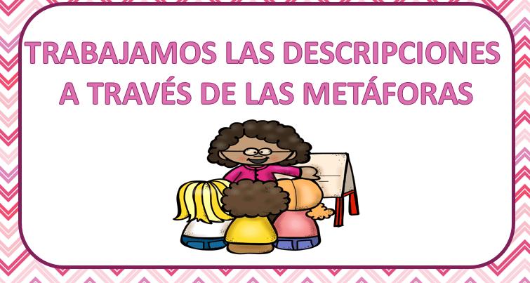 TRABAJAMOS LAS DESCRIPCIONES  A TRAVÉS DE LAS METÁFORAS dejamos plantilla editable