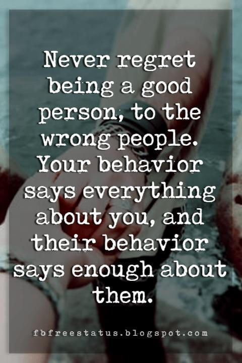 Never regret being a good person, to the wrong people. Your behavior says everything about you, and