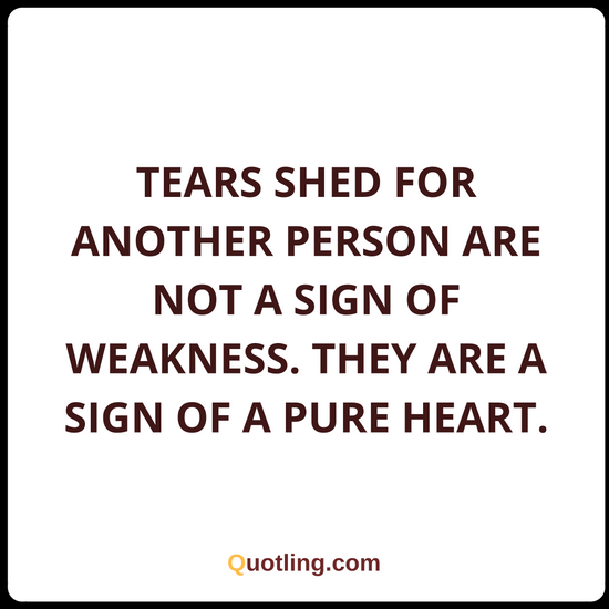 Tears Shed For Another Person Are Not A Sign Of Weakness Tears Quote Tears Quotes Words Of Wisdom Quotes