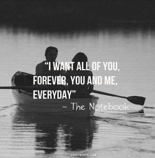 I want all of you, forever, you and me, everyday. - The Notebook - Things I wish I could say to the person I will always love and want in every part of in my life every day.