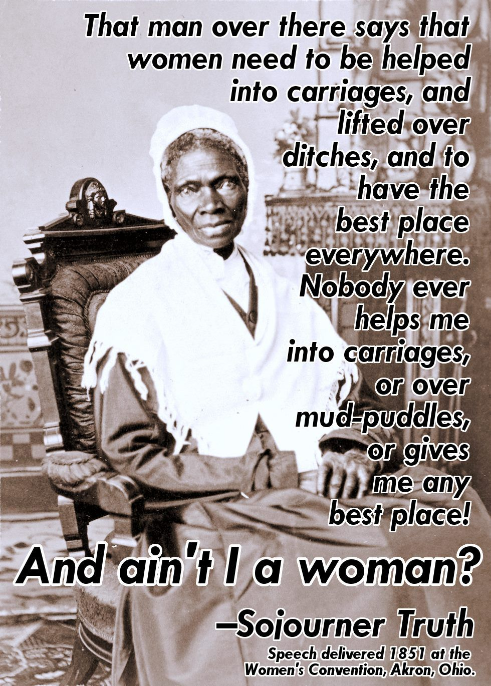 """That man over there says that women need to be helped into carriages, and lifted over ditches, and to have the best place everywhere. Nobody ever helps me into carriages, or over mud puddles, or give me any best place! And ain't I a woman?""  ~ Sojourner Truth (1797 - 1883)  On May 29, 1851 Sojourner Truth delivered her ""Ain't I A Woman?"" speech at the Women's Rights Convention in Akron, Ohio.  Read the speech here: http://www.nps.gov/wori/historyculture/sojourner-truth.htm"