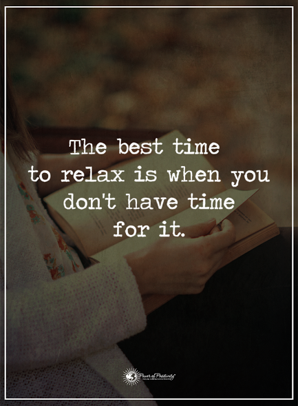 The Best Time To Relax Is When You Don T Have Time For It Powerofpositivity Positivewords Positiveth Relax Quotes Inspiration Relax Quotes Me Time Quotes