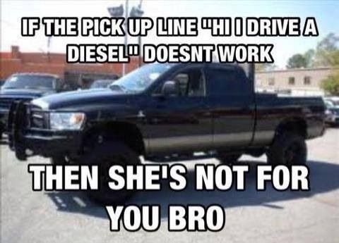 If Telling Her You Drive A Diesel Doesn T Work Country Boy Quotes Country Pick Up Lines Truck Yeah