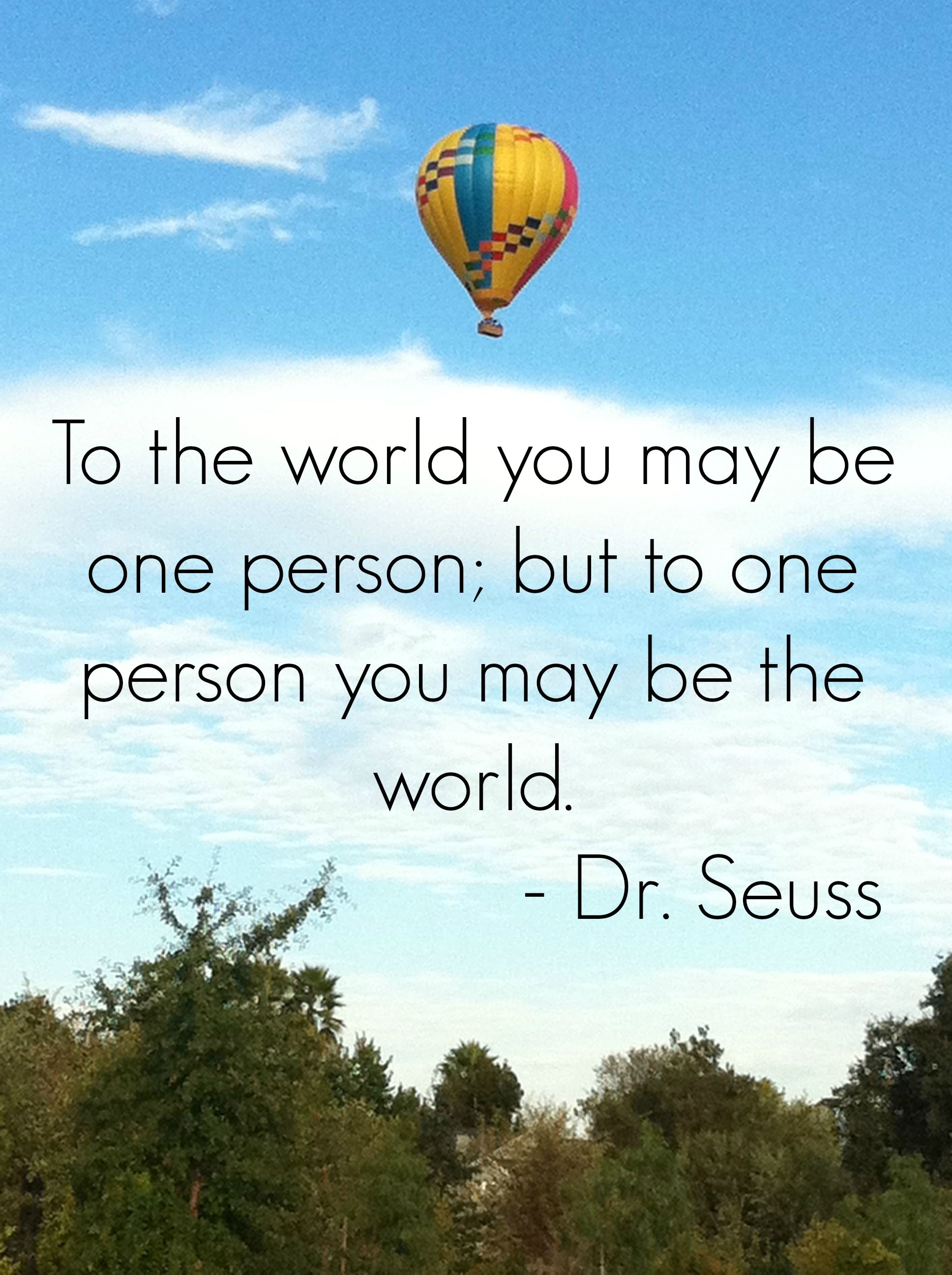 "I ve always loved this quote ""To the world you may be one person But to one person you may be the world"