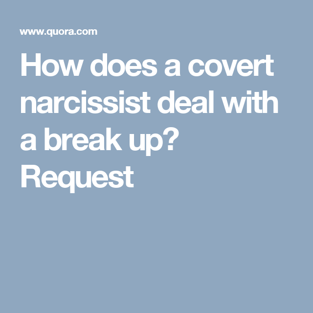 How does a covert narcissist deal with a break up? Request | Love