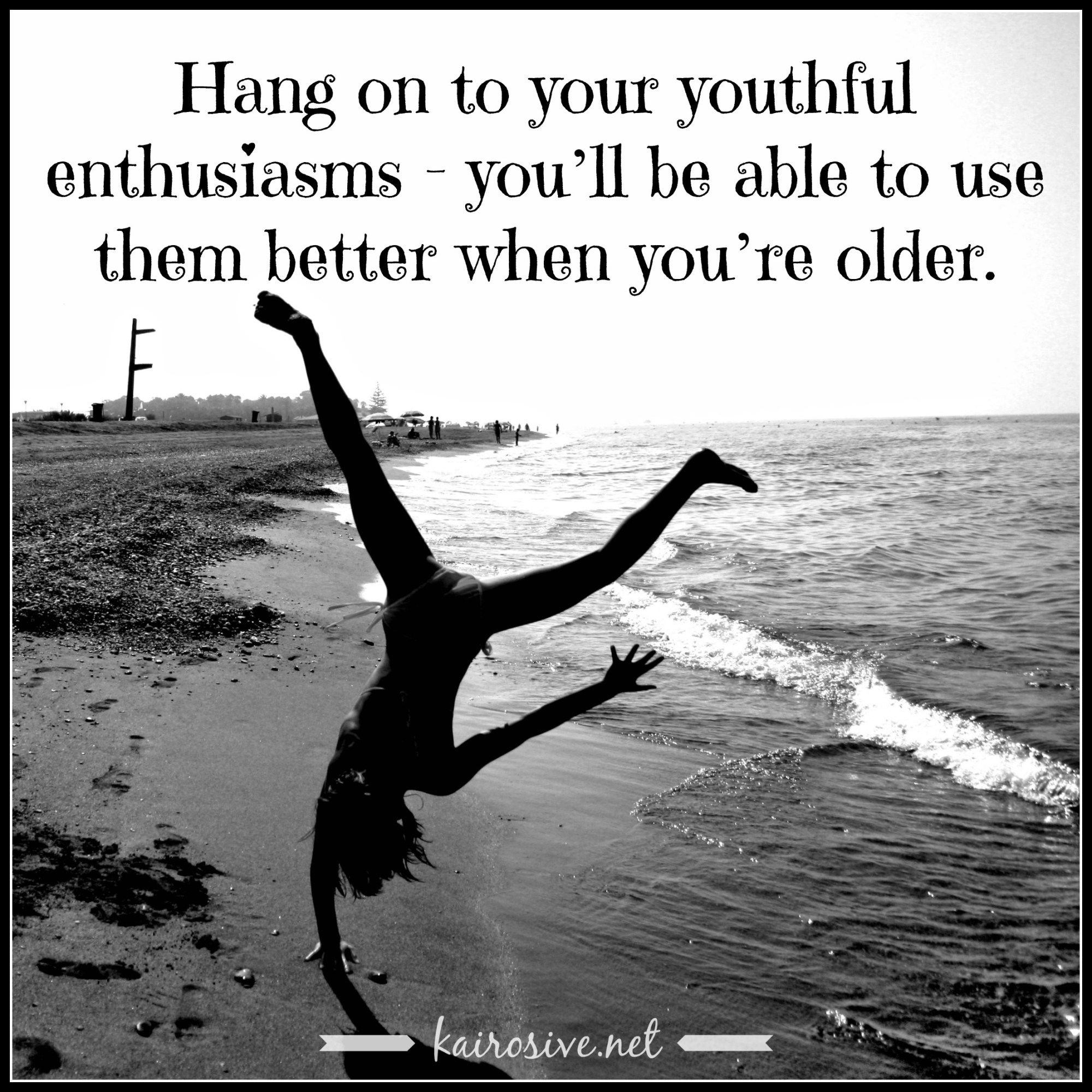 """Hang on to your youthful enthusiasms - you'll be able to use them better when you're older.""  ― Seneca"