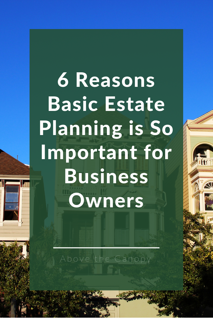 6 Reasons Basic Estate Planning Is So Important For Business