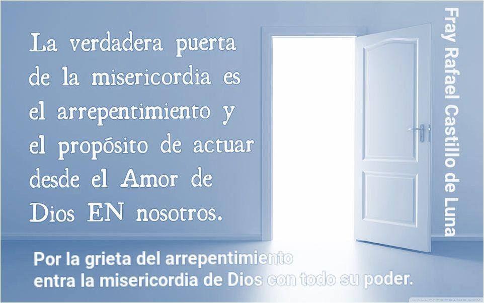 Dios nos ha bendecido este año con muchas puertas de la Misericordia, al atravezar alguna de ellas para ganar las indulgencias, hemos de pasar 1° por esta: por el arrepentimiento sincero y el firme propósito de enmienda; por la conversión  que recibimos de la Gracia Divina