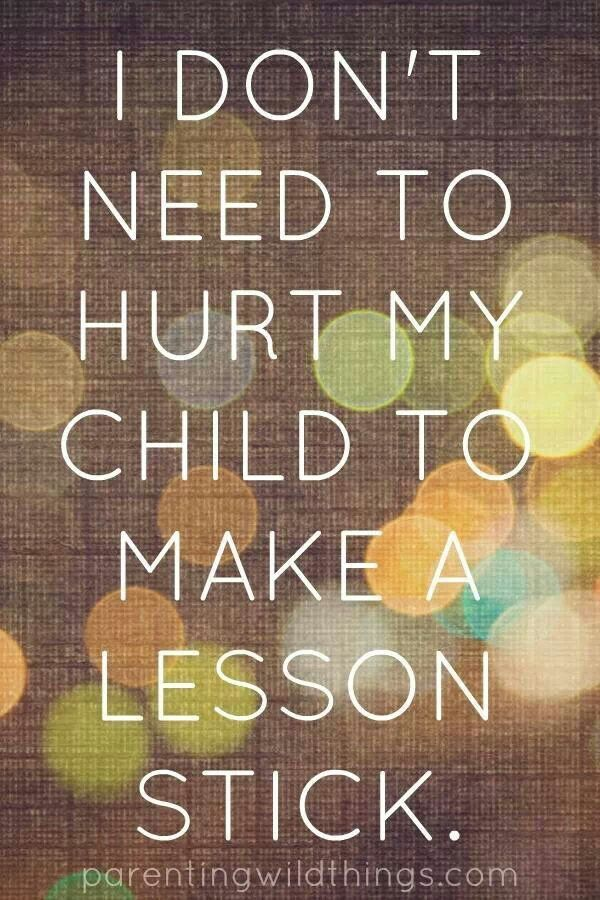 I don't need to hurt my child to make a lesson stick.