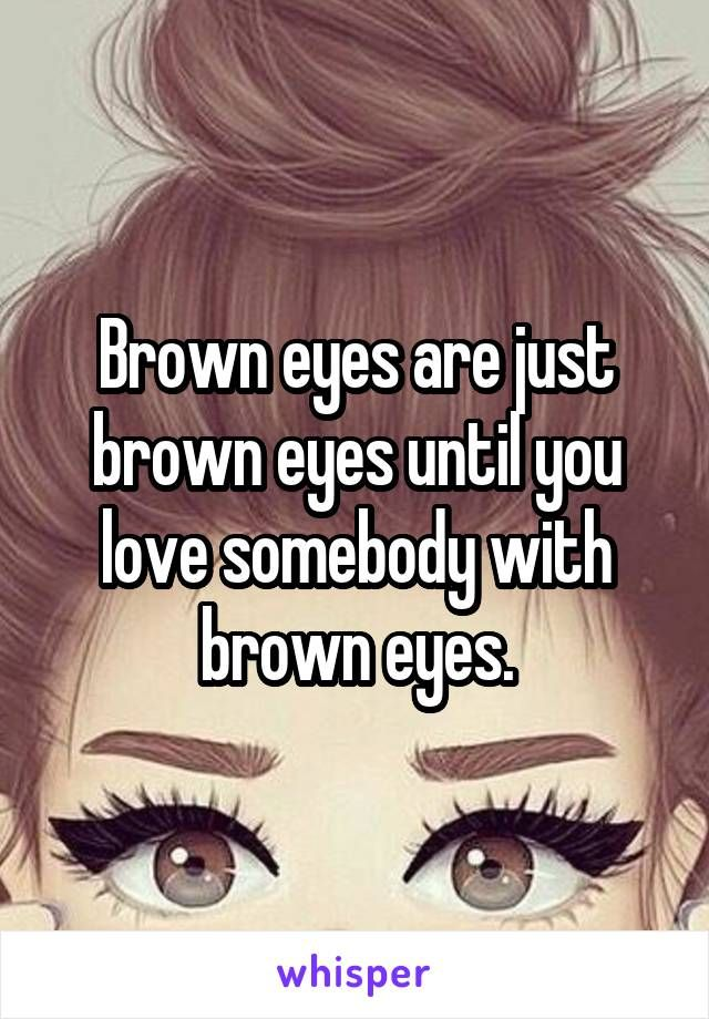 Brown Eyes Are Just Brown Eyes Until You Love Somebody With Brown
