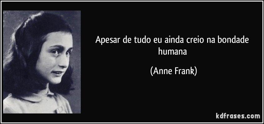 Apesar de tudo eu ainda creio na bondade humana (Anne Frank)