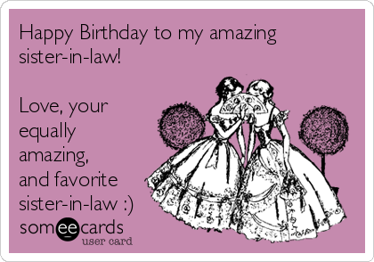 Happy Birthday To My Amazing Sister In Law Love Your Equally Amazing And Favorite Sister In Law Ecards Funny E Cards Humor
