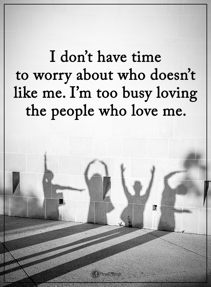 I Don T Have Time To Worry About Who Doesn T Like Me I M Too Busy Loving The People Who Love Me Powerofpositi Cool Words Positive Words Inspirational Quotes