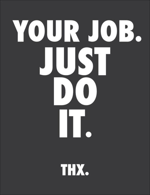 Your Job. Just Do It. - Glad I got that off my chest ...