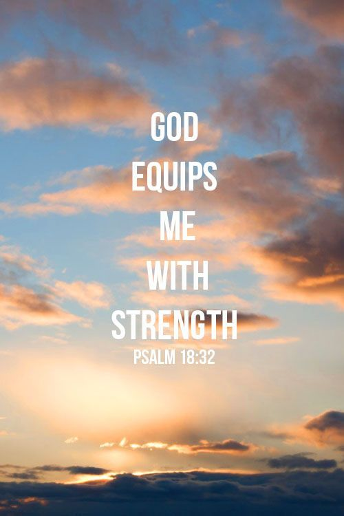 God equips me with strength. Psalm 18:32