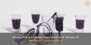 How a DUI Conviction Can Lead to A Variety of Negative Consequences
