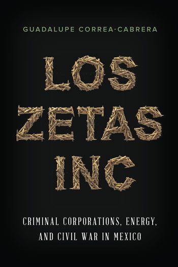 Los Zetas Inc Criminal Corporations Energy And Civil War In Mexico By Guadalupe Correa Cabrera Los Zetas Criminal Organization Criminal