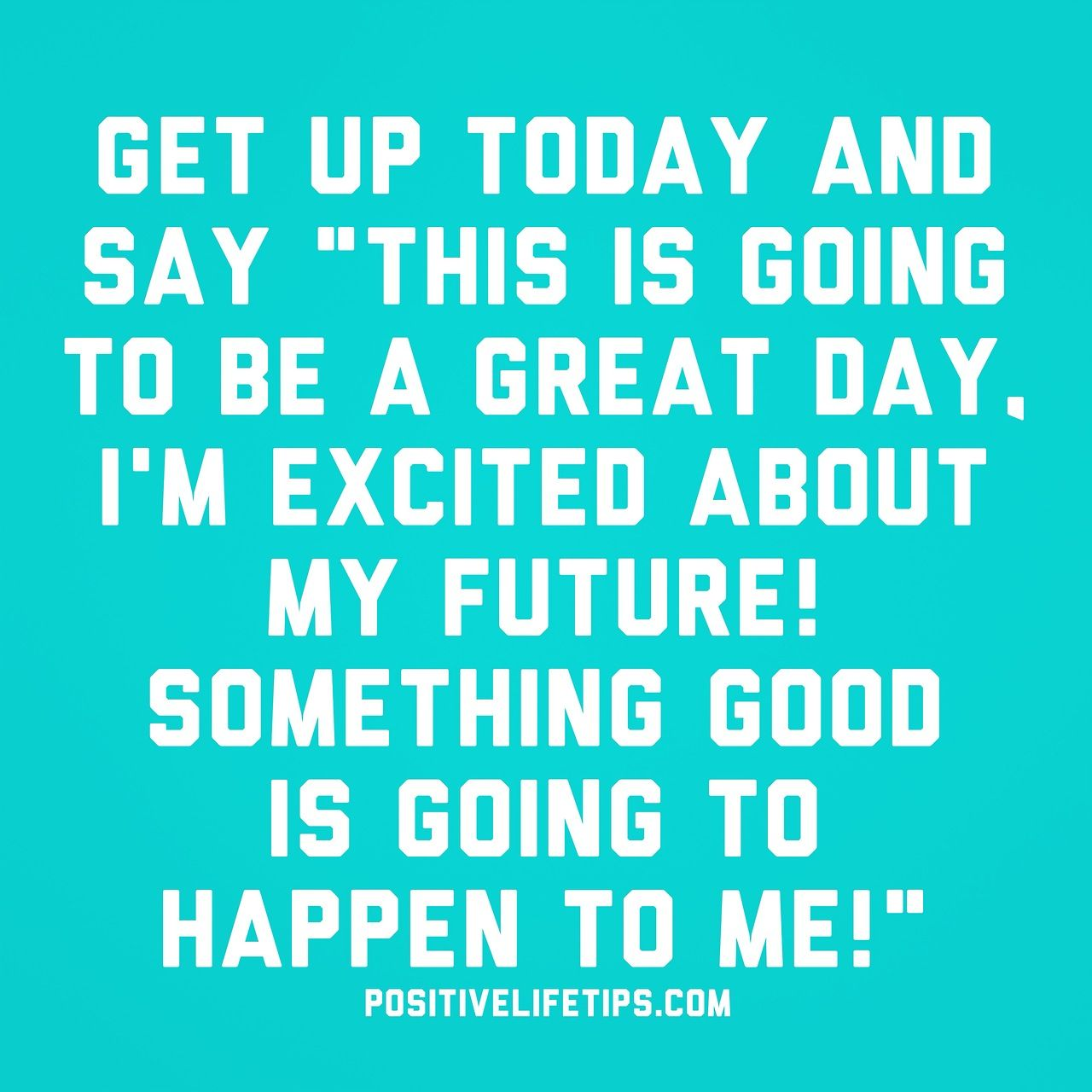 "Good Positive Life Quotes Get Up Today And Say ""This Is Going To Be A Great Day I'm Excited"