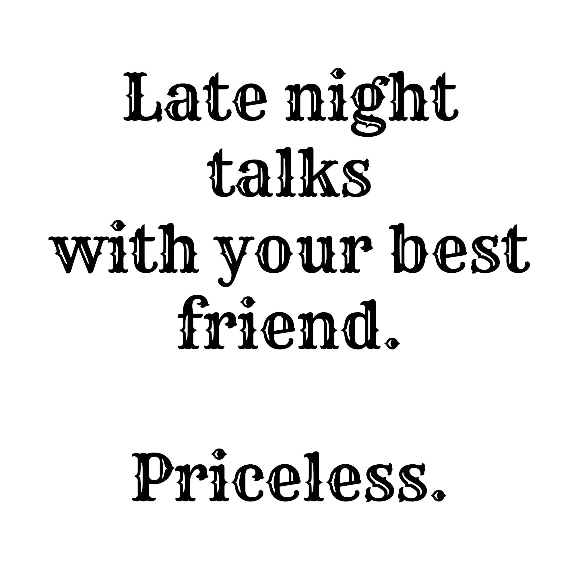 Late Night Talks With Your Best Friend Priceless 4 3 Best Friend Quotes Friendship Quotes Friends Quotes
