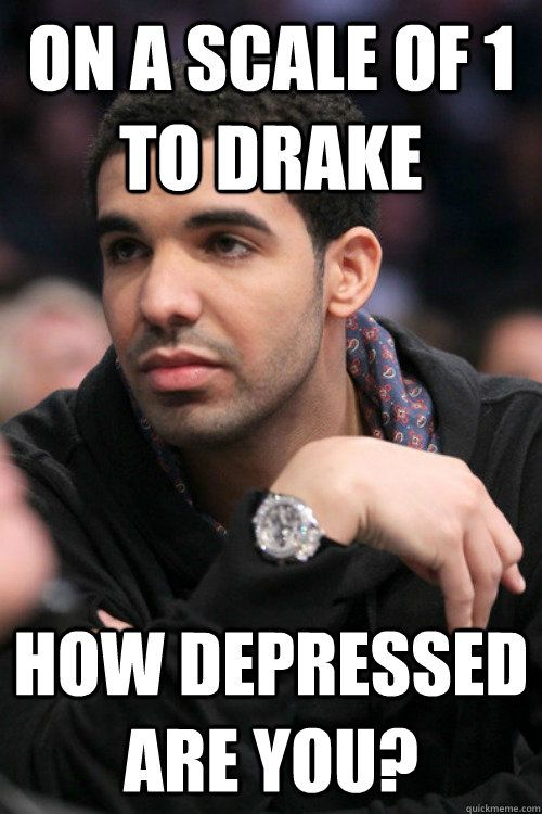 dae08ed341df88f71331191caa01db9c on a scale of 1 to drake how depressed are you drake stuff,Meme Pain Scale