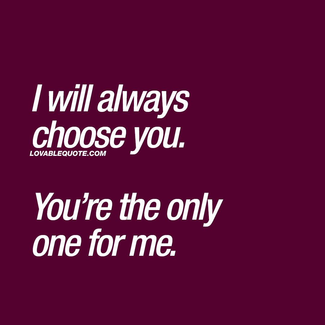 I will always choose you. You're the only one for me ...