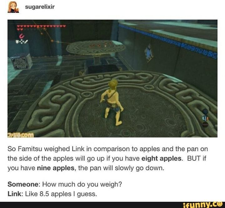 "a sugarelixir ""..-h... So Famitsu weighed Link in comparison to apples and the pan on the side of the apples will go up if you have eight apples. BUT if you have nine apples, the pan will slowly go down. Someone: How much do you weigh? Link: Like 8.5 apples I guess. – popular memes on the site..."