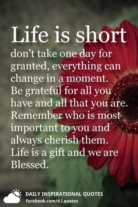 Life is short don't take one day for granted, everything