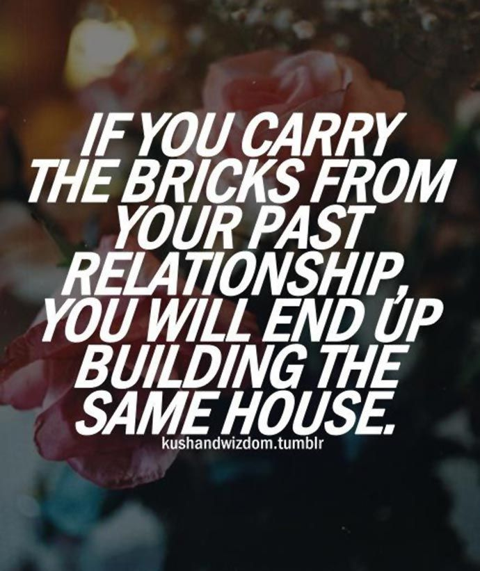 Positive Quotes About Relationships Ending: If You Carry The Bricks From Your Past Relationship You