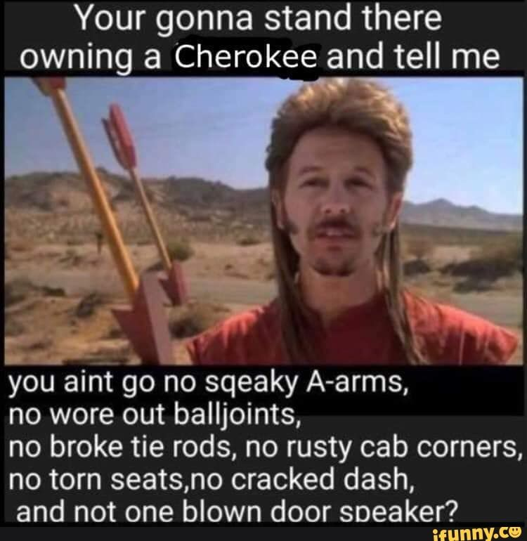 Picture memes UTOBChMy6 — iFunny Your gonna stand there owning a Cherokee and tell me L. . you aint go no sqeaky A-arms, no wore out balljoints, no broke tie rods, no rusty cab corners, no torn seats,no cracked dash, and not one blown door sneaker? – popular memes on the site