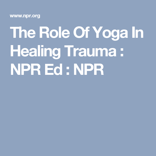 The Role Of Yoga In Healing Trauma >> The Role Of Yoga In Healing Trauma Npr Ed Npr Meditation