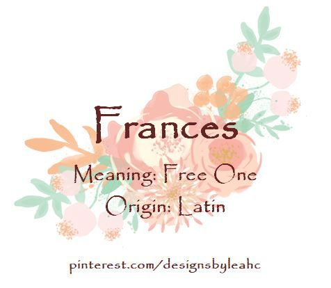 Baby Girl Name: Frances. Meaning: Free One. Origin: Latin ...