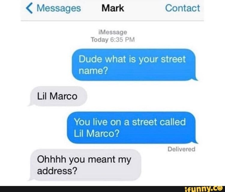 Imessage Today 6 35 Pm Dude What Is Your Street Name You Live On A Street Called Delivered Ohhhh You Meant My Address Ifunny Memes Street Names Edgy Memes