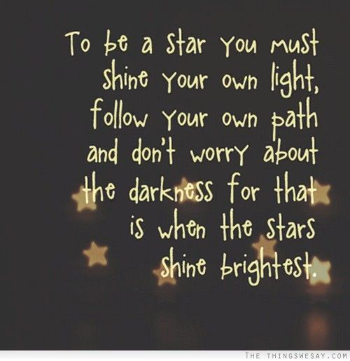 To Be A Star You Must Shine Your Own Light Follow Your Own Path And