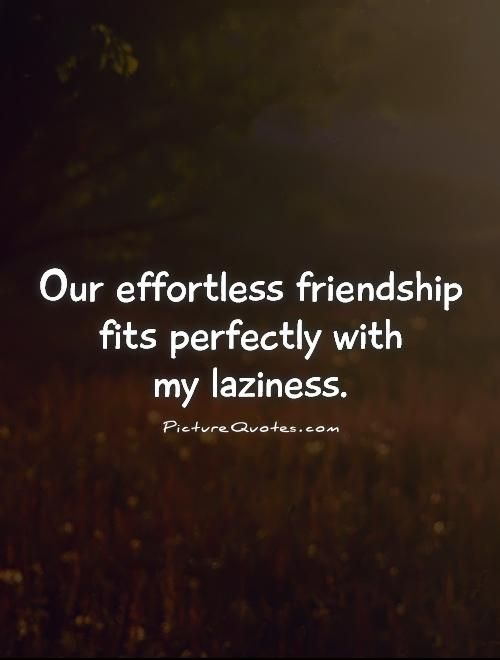 Our effortless friendship fits perfectly with my laziness. Picture