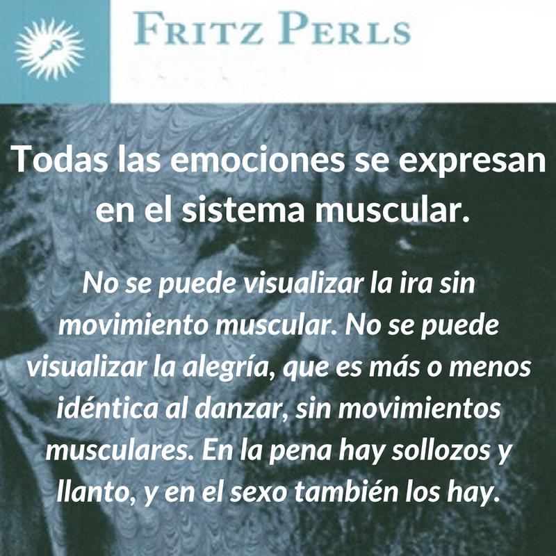 Fritz Perls. Todas las emociones se expresan en el sistema muscular ...