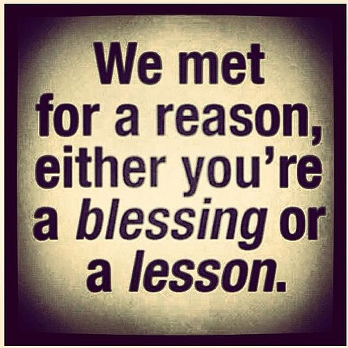 we met for a reason either you're a Blessing or a Lesson