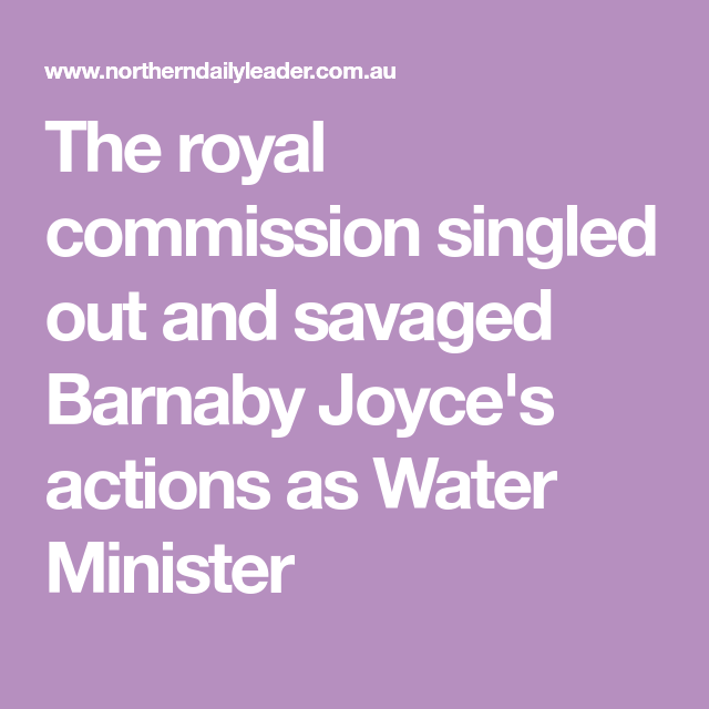 The Royal Commission Singled Out And Savaged Barnaby Joyce S Actions As Water Minister Letter To The Editor Joyce Royal
