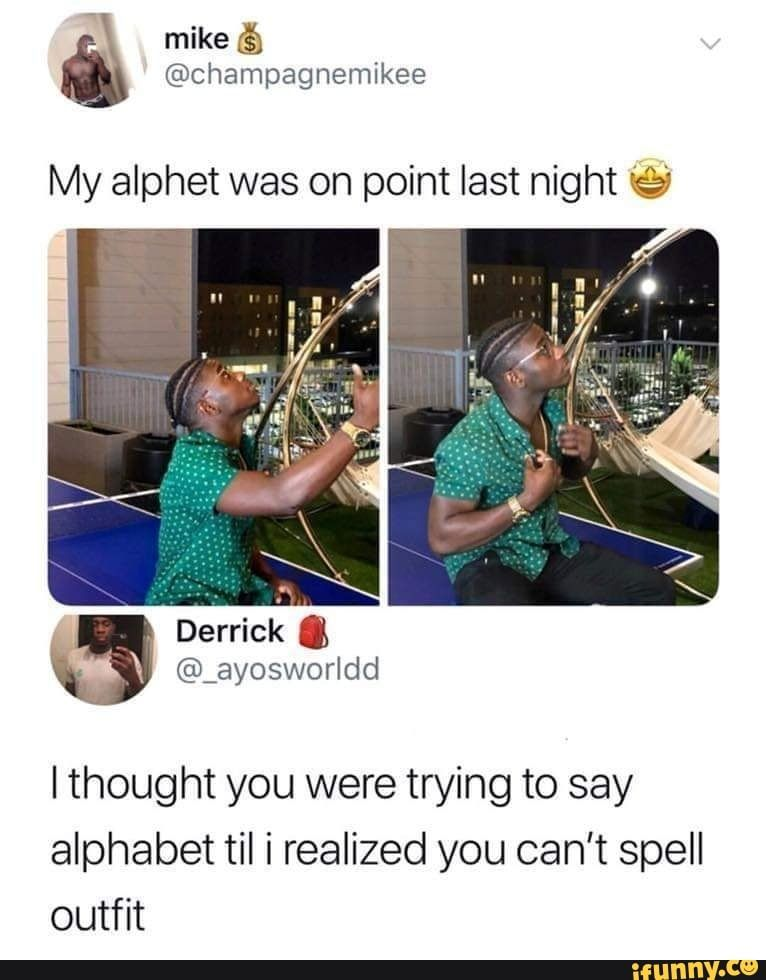 My Alphet Was On Point Last Night C I Thought You Were Trying To Say Alphabet Til I Realized You Can T Spell Outfit Ifunny Funny Af Memes Funny Pictures Stupid Memes