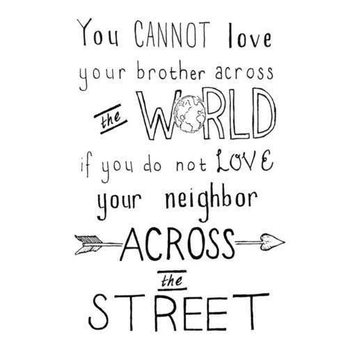 You Cannot Love Your Brother Across The Worlds If You Do Not Love Your  Neighbor Across