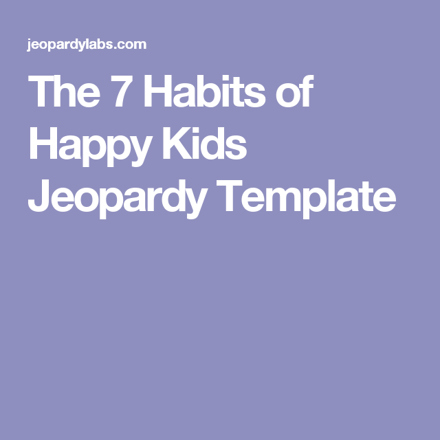 The 7 Habits of Happy Kids Jeopardy Template   leader in me ...