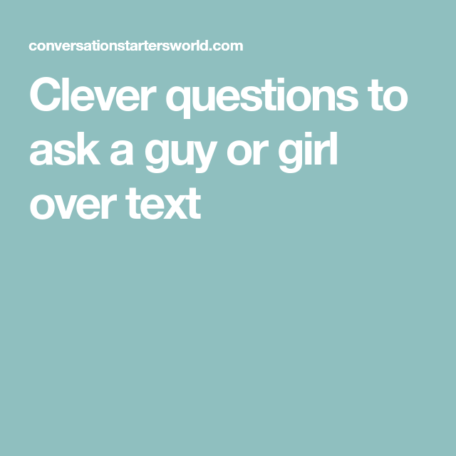 Clever questions to ask a guy or girl over text   Flirty