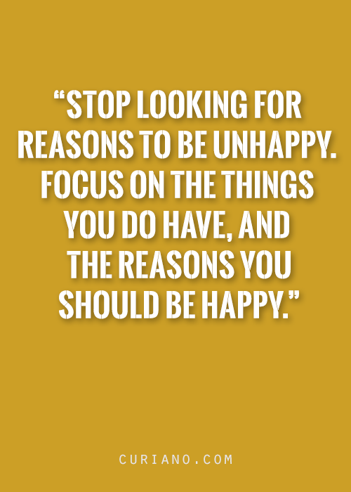 Stop Looking For Reasons To Be Unhappy Focus On The Things You Do Delectable Profound Quotes About Life