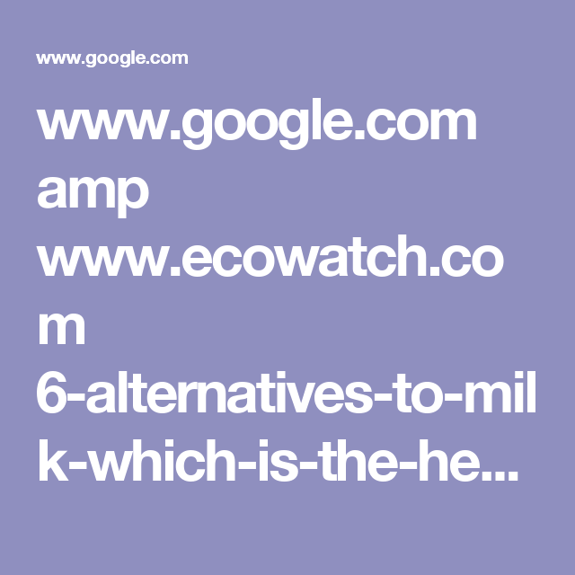 www.google.com amp www.ecowatch.com 6-alternatives-to-milk-which-is-the-healthiest-1891128088.amp.html