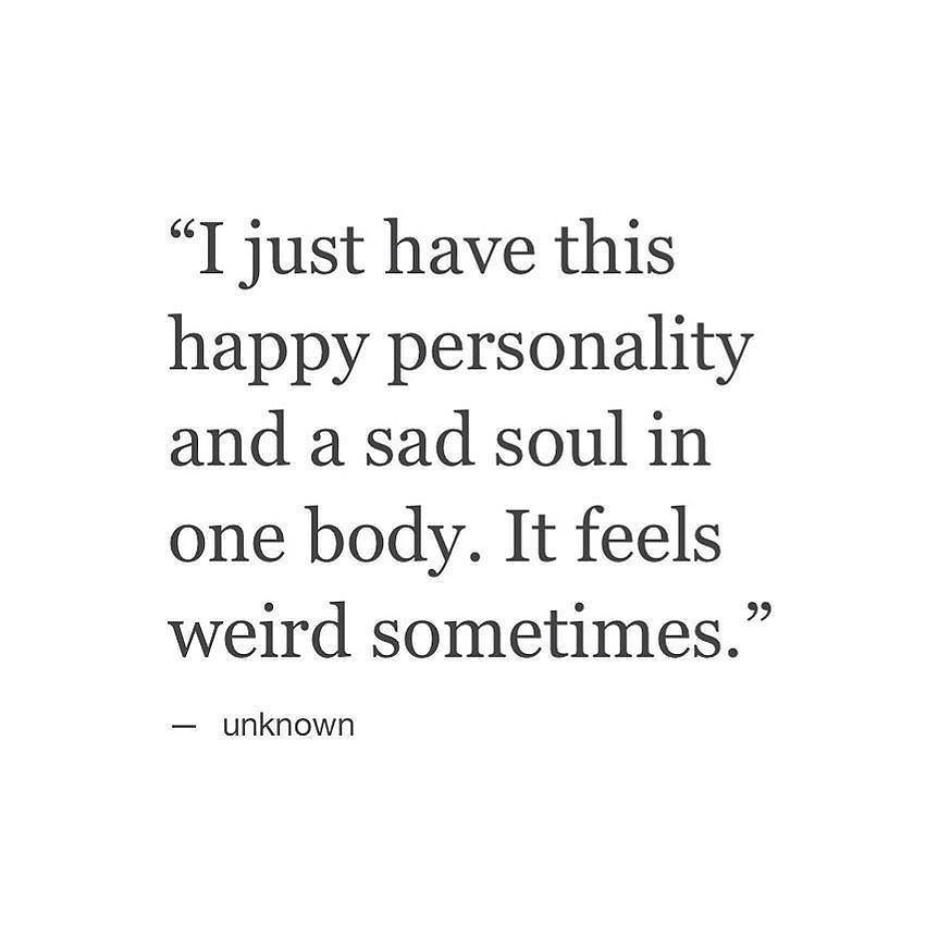 Happy Sad Quotes I just have this happy personality and a sad soul in one body. It  Happy Sad Quotes